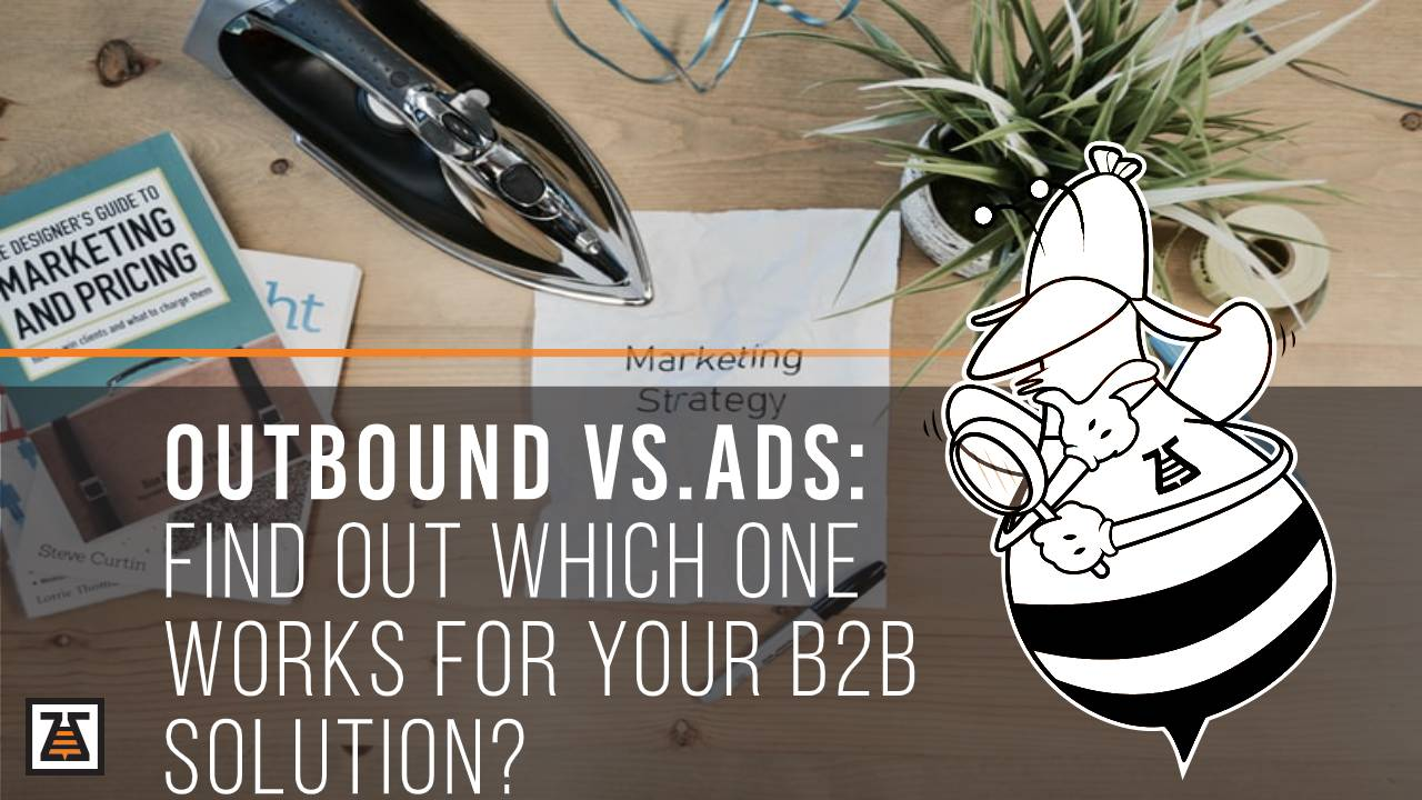 Outbound vs. Ads: Find Out Which One Works For Your B2B Solution?